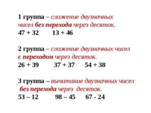 1 группа – сложение двузначных чисел без перехода через десяток. 47 + 32 13 +