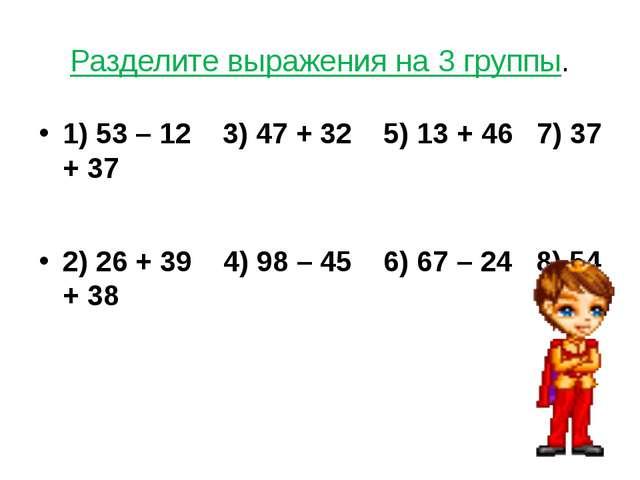 Разделите выражения на 3 группы. 1) 53 – 12 3) 47 + 32 5) 13 + 46 7) 37 + 37...