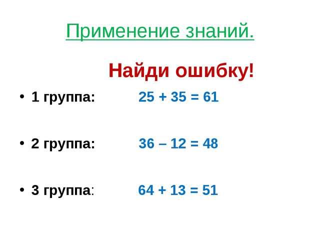 Применение знаний. Найди ошибку! 1 группа: 25 + 35 = 61 2 группа: 36 – 12 = 4...