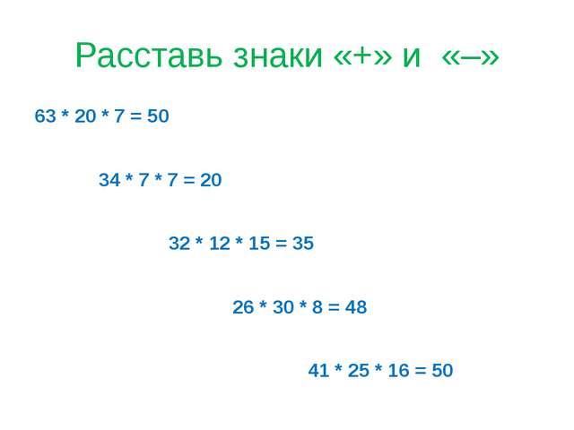 Расставь знаки «+» и «–» 63 * 20 * 7 = 50 34 * 7 * 7 = 20 32 * 12 * 15 = 35 2...