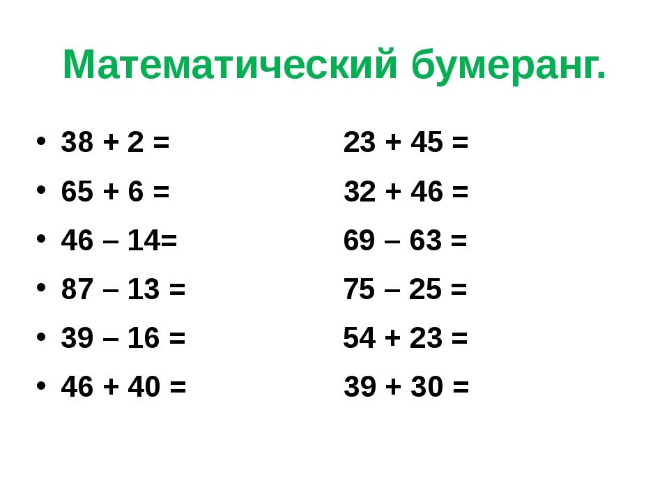 Математический бумеранг. 38 + 2 = 23 + 45 = 65 + 6 = 32 + 46 = 46 – 14= 69 –...