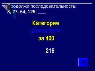Продолжи последовательность: 8, 27, 64, 125, ___ Категория «Догадайся» за 400