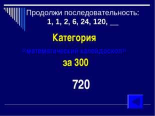 Продолжи последовательность: 1, 1, 2, 6, 24, 120, __ Категория «математически
