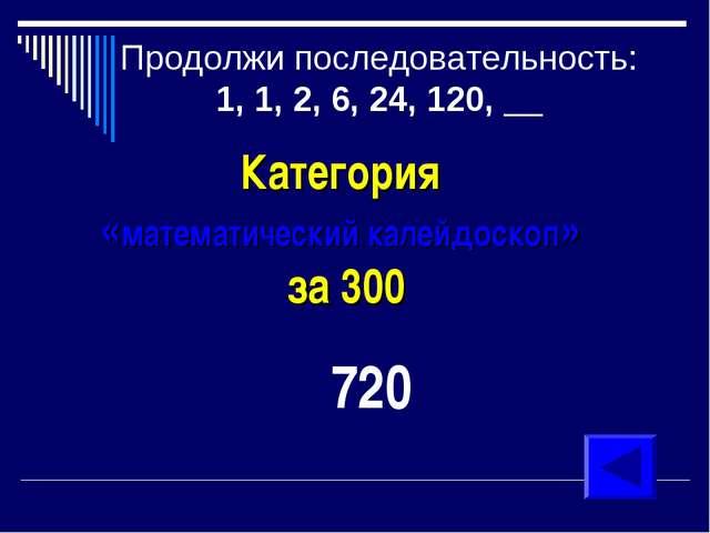 Продолжи последовательность: 1, 1, 2, 6, 24, 120, __ Категория «математически...