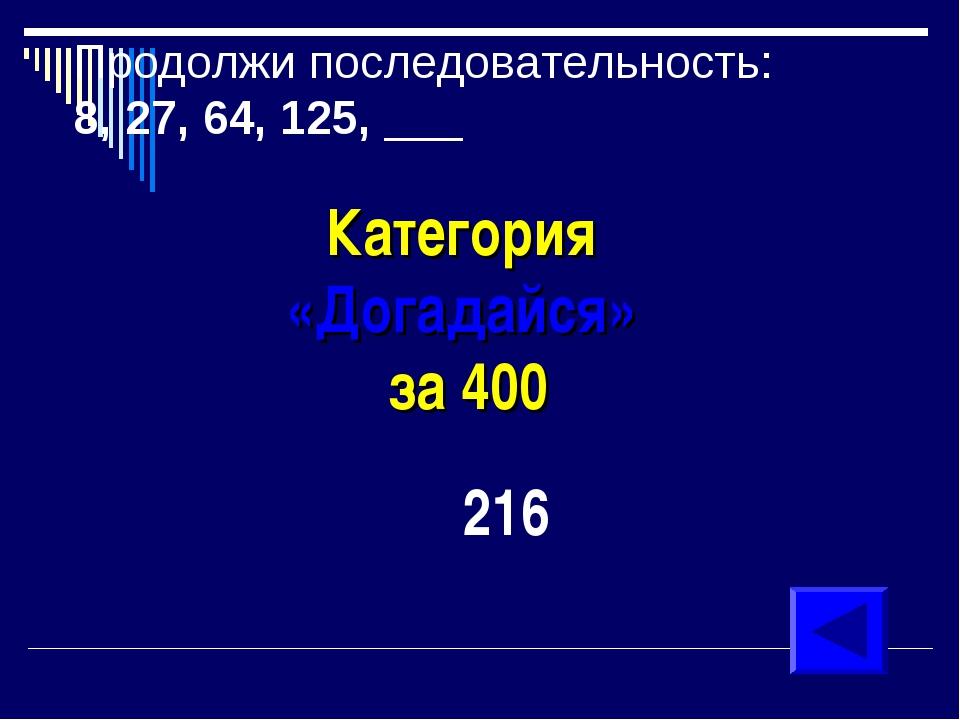 Продолжи последовательность: 8, 27, 64, 125, ___ Категория «Догадайся» за 400...