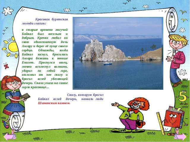 Красивая бурятская легенда гласит: в старые времена могучий Байкал был весел...