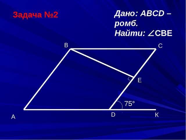 Задача №2 Дано: ABCD – ромб. Найти: CBE