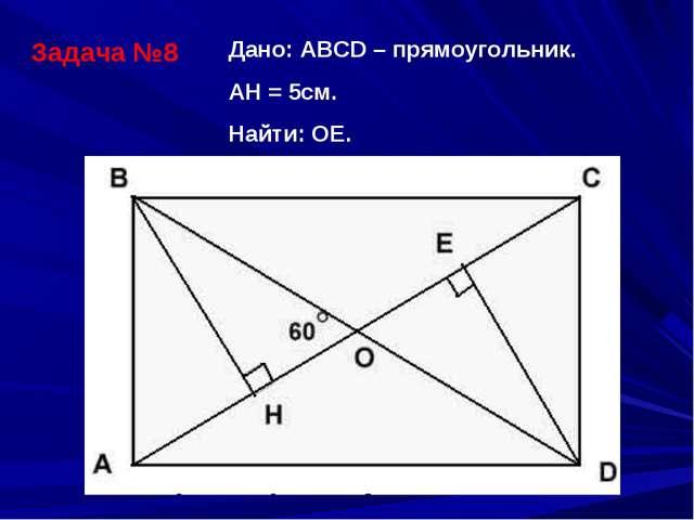 Задача №8 Дано: АВСD – прямоугольник. АH = 5см. Найти: ОЕ.