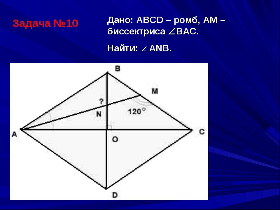 Задача №10 Дано: АВСD – ромб, АМ – биссектриса ВАС. Найти:  АNВ.