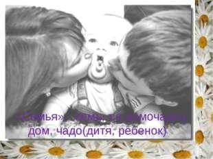 «Семья» - семь, т.е домочадец дом, чадо(дитя, ребенок) Прочитаем лексическое