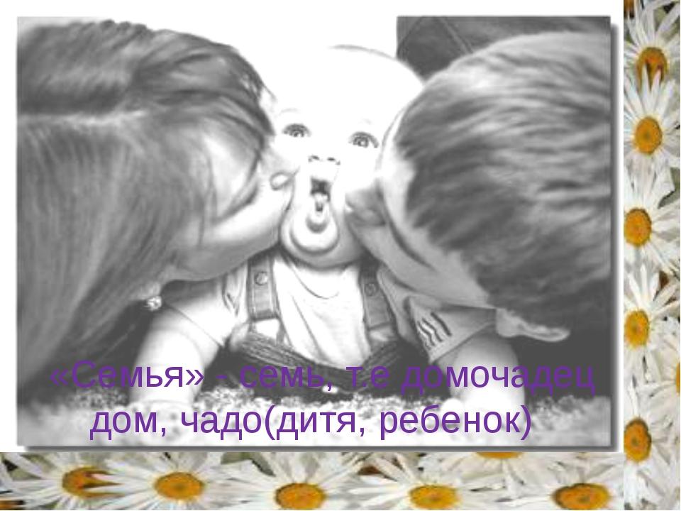 «Семья» - семь, т.е домочадец дом, чадо(дитя, ребенок) Прочитаем лексическое...