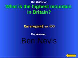 The Question What is the highest mountain in Britain? The Answer Ben Nevis Ка