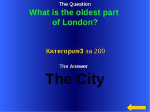 The Question What is the oldest part of London? The Answer The City Категория