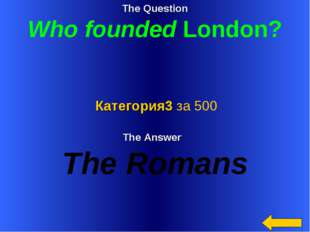 The Question Who founded London? The Answer The Romans Категория3 за 500