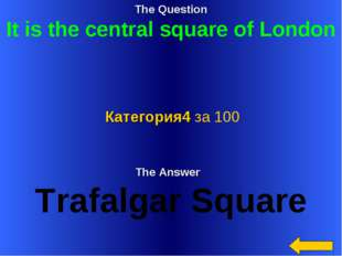 The Question It is the central square of London The Answer Trafalgar Square К