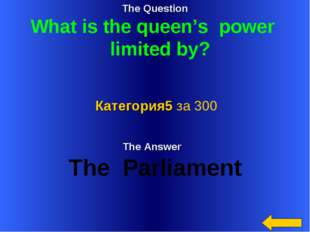The Question What is the queen's power limited by? The Answer The Parliament