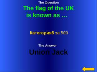 The Question The flag of the UK is known as … The Answer Union Jack Категория