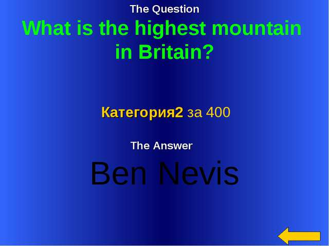 The Question What is the highest mountain in Britain? The Answer Ben Nevis Ка...