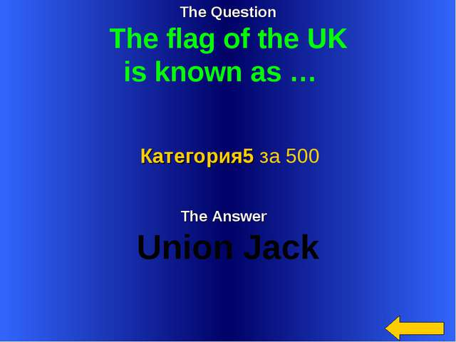 The Question The flag of the UK is known as … The Answer Union Jack Категория...