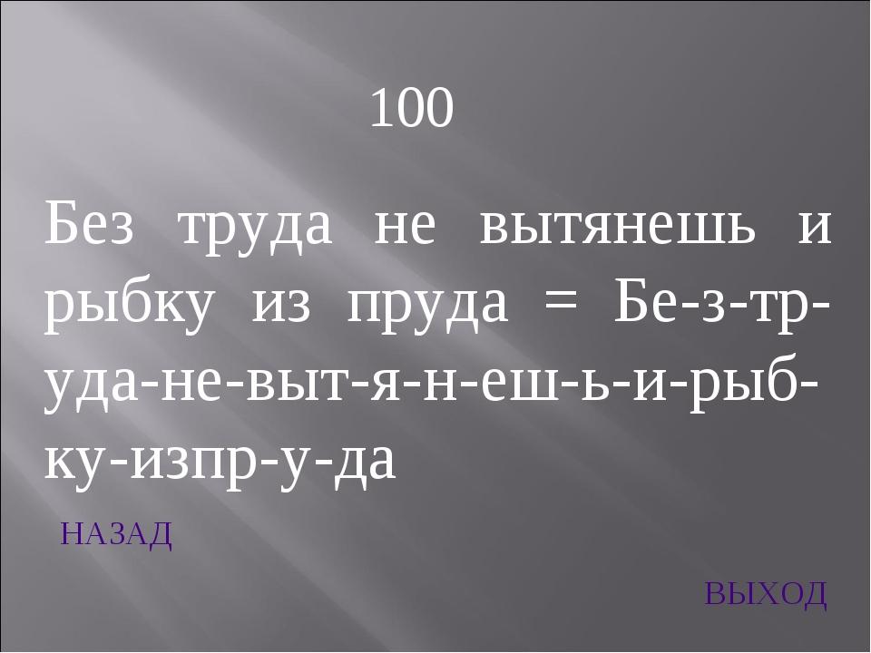 НАЗАД ВЫХОД 100 Без труда не вытянешь и рыбку из пруда = Бе-з-тр-уда-не-выт-я...