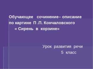 Обучающее сочинение– описание по картинеП .П. Кончаловского « Сирень в к