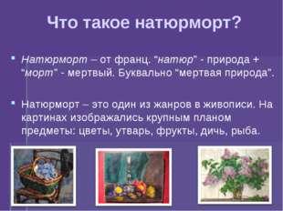 "Что такое натюрморт? Натюрморт – от франц. ""натюр"" - природа + ""морт"" - мертв"