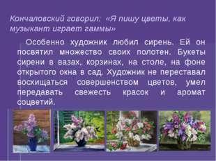 Кончаловский говорил: «Я пишу цветы, как музыкант играет гаммы» Особенно худо