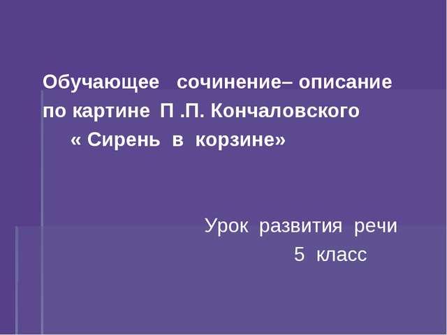 Обучающее сочинение– описание по картинеП .П. Кончаловского « Сирень в к...