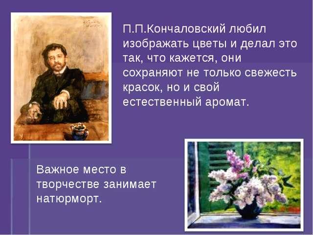 П.П.Кончаловский любил изображать цветы и делал это так, что кажется, они сох...
