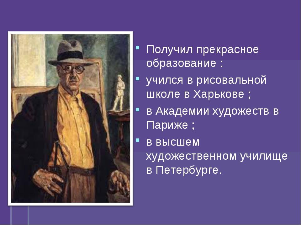 Получил прекрасное образование : учился в рисовальной школе в Харькове ; в Ак...