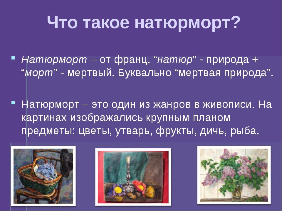 "Что такое натюрморт? Натюрморт – от франц. ""натюр"" - природа + ""морт"" - мертв..."