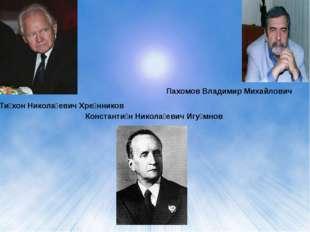 Константи́н Никола́евич Игу́мнов Ти́хон Никола́евич Хре́нников Пахомов Владим