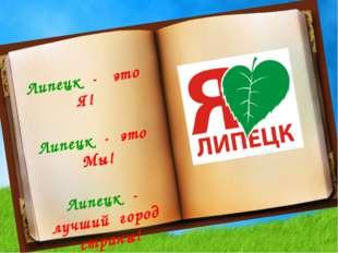Липецк - это Я! Липецк - это Мы! Липецк - лучший город страны!