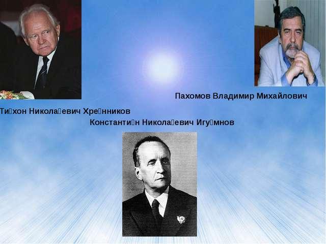 Константи́н Никола́евич Игу́мнов Ти́хон Никола́евич Хре́нников Пахомов Владим...