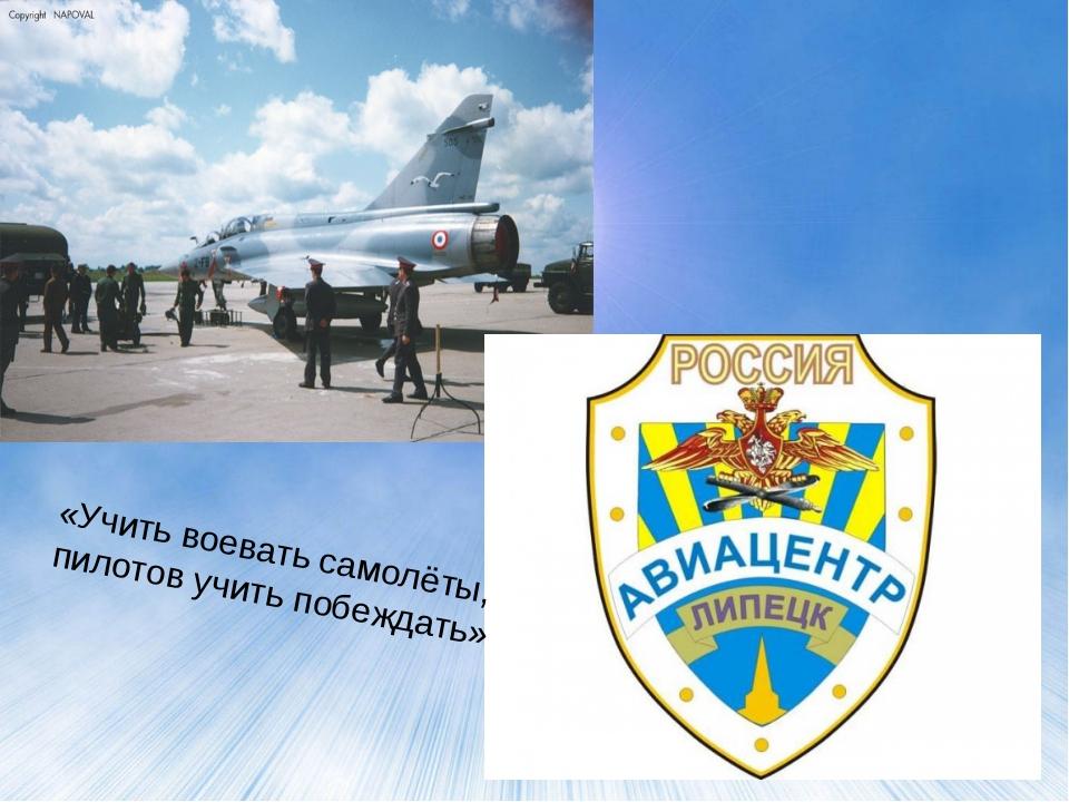 «Учить воевать самолёты, пилотов учить побеждать»