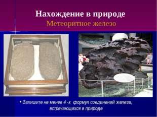 Нахождение в природе Метеоритное железо Запишите не менее 4 -х формул соедине