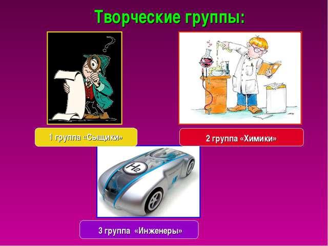 Творческие группы: 3 группа «Инженеры» 2 группа «Химики» 1 группа «Сыщики»