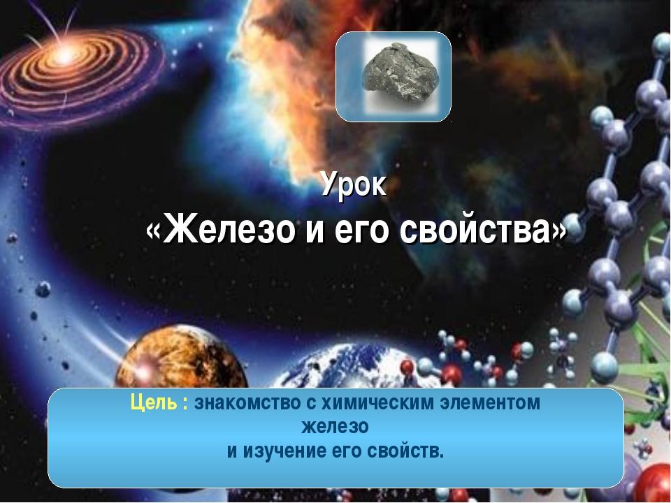 Урок «Железо и его свойства» Цель : знакомство с химическим элементом железо...