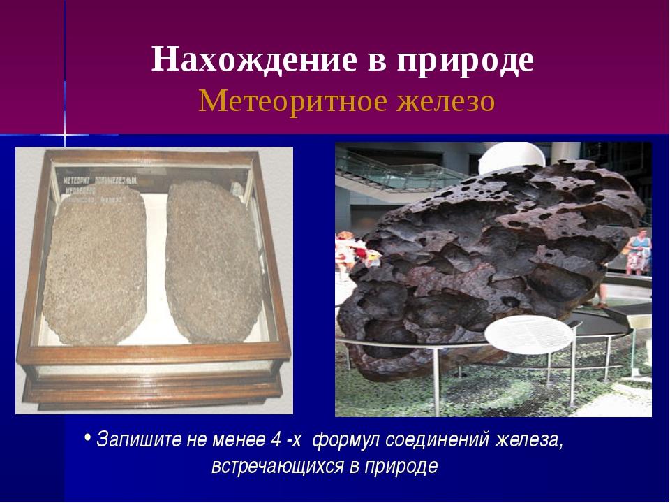 Нахождение в природе Метеоритное железо Запишите не менее 4 -х формул соедине...