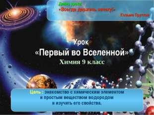 Урок «Первый во Вселенной» Химия 9 класс Девиз урока: «Всегда держись начеку