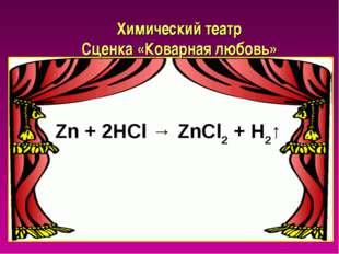 Химический театр Сценка «Коварная любовь» Zn + 2HCl → ZnCl2 + H2↑