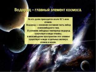 Водород – главный элемент космоса. На его долю приходится около 92% всех ато