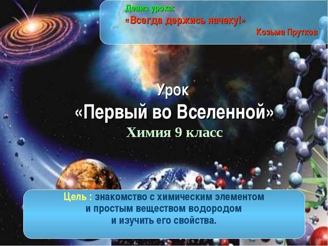 Урок «Первый во Вселенной» Химия 9 класс Девиз урока: «Всегда держись начеку...