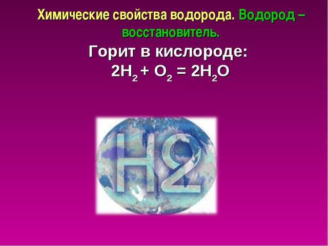 Химические свойства водорода. Водород – восстановитель. Горит в кислороде: 2H...