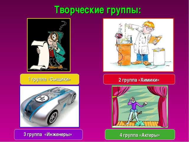 Творческие группы: 3 группа «Инженеры» 2 группа «Химики» 1 группа «Сыщики» 4...