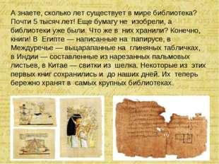 Азнаете, сколько лет существует вмире библиотека? Почти 5 тысяч лет! Еще бу