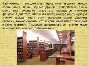 Библиотека — это дом книг. Здесь живут идружат между собой книги, наши верны