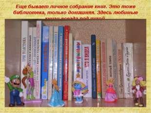 Еще бывает личное собрание книг. Это тоже библиотека, только домашняя. Здесь
