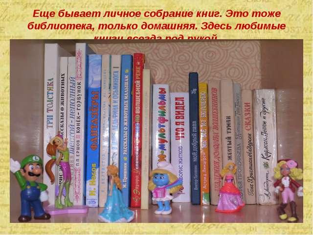 Еще бывает личное собрание книг. Это тоже библиотека, только домашняя. Здесь...