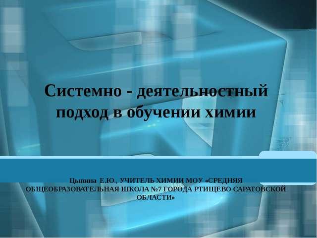 Системно - деятельностный подход в обучении химии Цыпина Е.Ю., УЧИТЕЛЬ ХИМИИ...